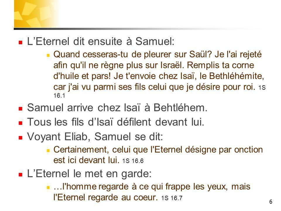 LEternel dit ensuite à Samuel: Quand cesseras-tu de pleurer sur Saül? Je l'ai rejeté afin qu'il ne règne plus sur Israël. Remplis ta corne d'huile et