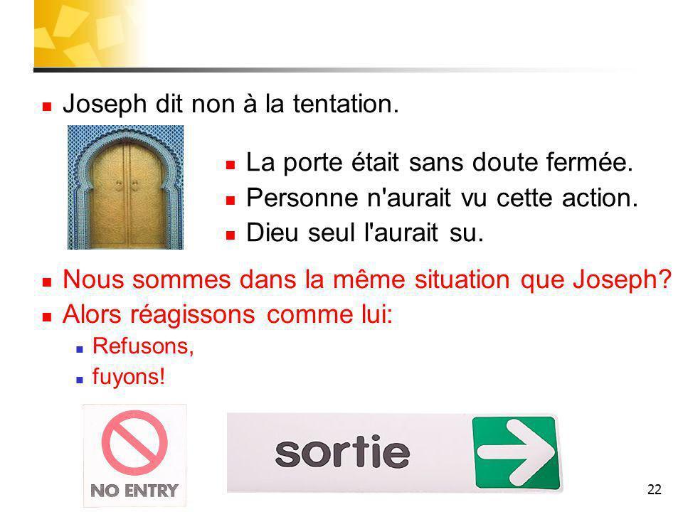 22 Joseph dit non à la tentation.Nous sommes dans la même situation que Joseph.