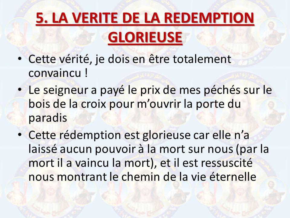 5. LA VERITE DE LA REDEMPTION GLORIEUSE Cette vérité, je dois en être totalement convaincu ! Le seigneur a payé le prix de mes péchés sur le bois de l