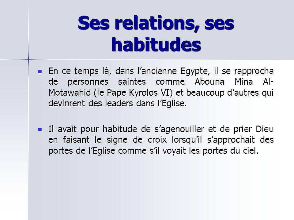 Ses relations, ses habitudes En ce temps là, dans lancienne Egypte, il se rapprocha de personnes saintes comme Abouna Mina Al- Motawahid (le Pape Kyrolos VI) et beaucoup dautres qui devinrent des leaders dans lEglise.