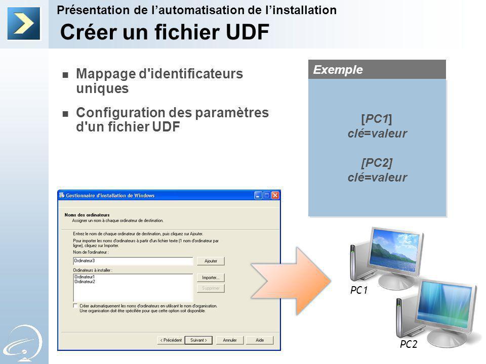 Créer un fichier UDF Présentation de lautomatisation de linstallation Mappage d identificateurs uniques Configuration des paramètres d un fichier UDF Exemple PC1 PC2 [PC1] clé=valeur [PC2] clé=valeur [PC1] clé=valeur [PC2] clé=valeur
