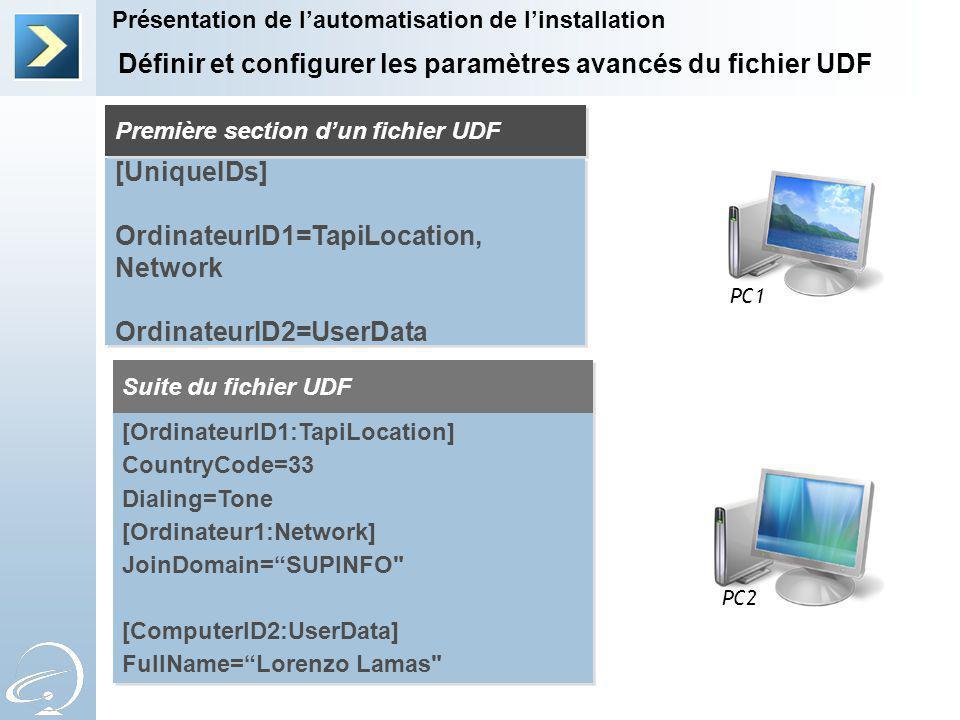 Définir et configurer les paramètres avancés du fichier UDF Présentation de lautomatisation de linstallation PC1 PC2 [UniqueIDs] OrdinateurID1=TapiLocation, Network OrdinateurID2=UserData [UniqueIDs] OrdinateurID1=TapiLocation, Network OrdinateurID2=UserData Première section dun fichier UDF Suite du fichier UDF [OrdinateurID1:TapiLocation] CountryCode=33 Dialing=Tone [Ordinateur1:Network] JoinDomain=SUPINFO [ComputerID2:UserData] FullName=Lorenzo Lamas [OrdinateurID1:TapiLocation] CountryCode=33 Dialing=Tone [Ordinateur1:Network] JoinDomain=SUPINFO [ComputerID2:UserData] FullName=Lorenzo Lamas