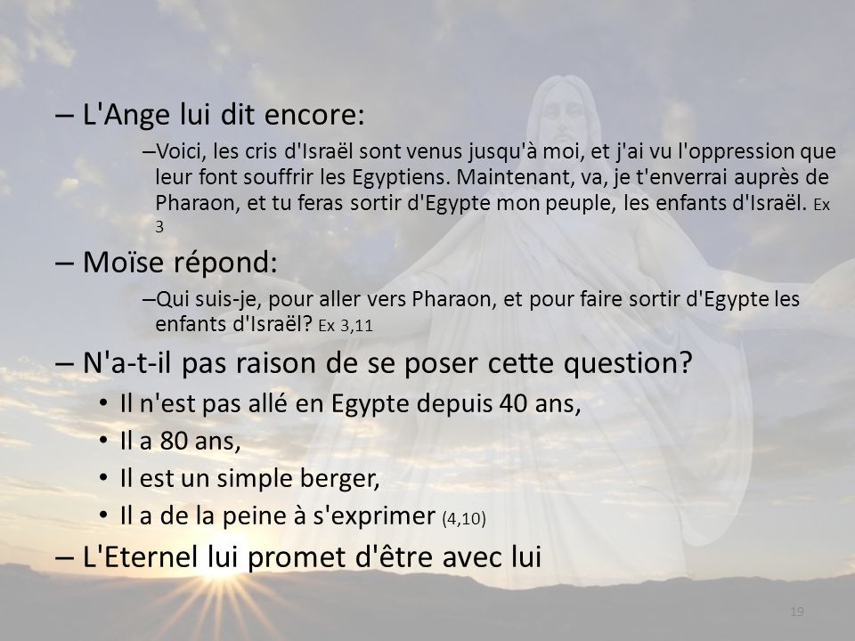 19 – L Ange lui dit encore: – Voici, les cris d Israël sont venus jusqu à moi, et j ai vu l oppression que leur font souffrir les Egyptiens.
