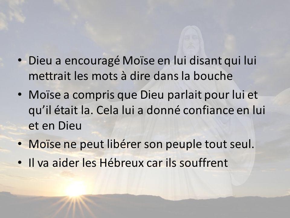 Dieu a encouragé Moïse en lui disant qui lui mettrait les mots à dire dans la bouche Moïse a compris que Dieu parlait pour lui et quil était la.