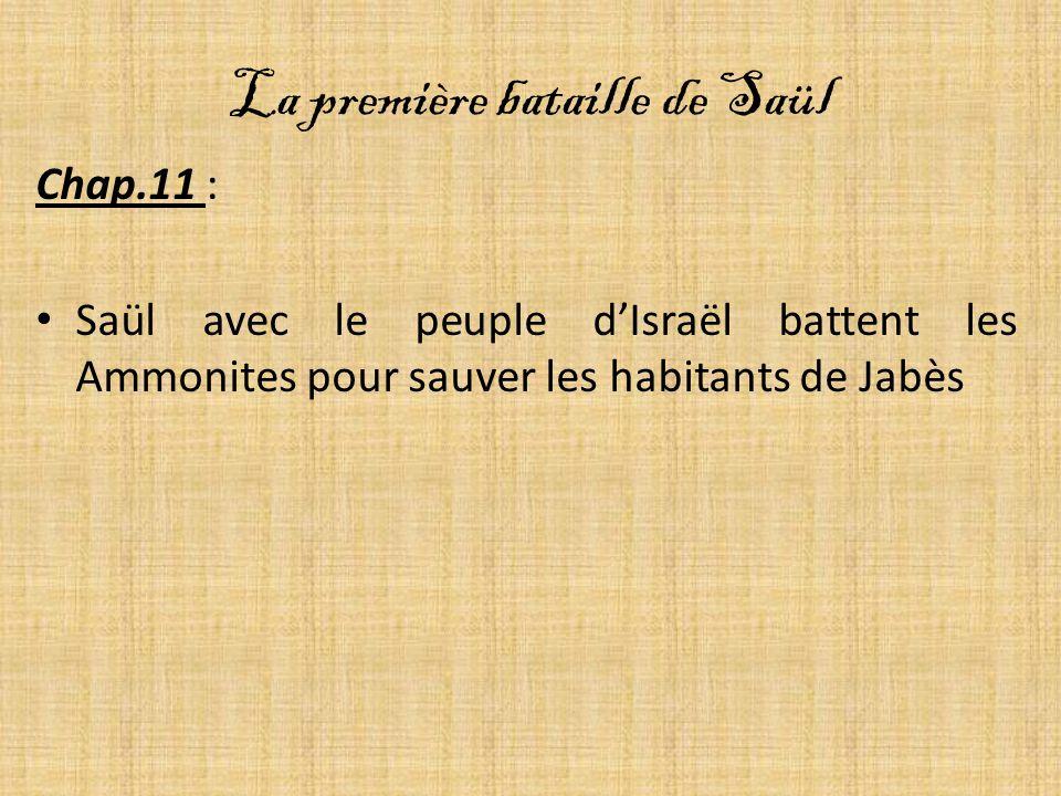 La première bataille de Saül Chap.11 : Saül avec le peuple dIsraël battent les Ammonites pour sauver les habitants de Jabès