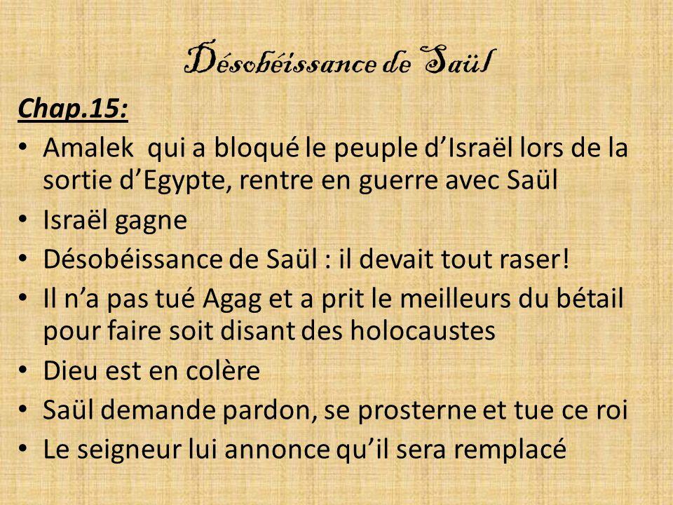 Désobéissance de Saül Chap.15: Amalek qui a bloqué le peuple dIsraël lors de la sortie dEgypte, rentre en guerre avec Saül Israël gagne Désobéissance de Saül : il devait tout raser.
