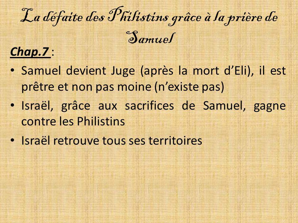La défaite des Philistins grâce à la prière de Samuel Chap.7 : Samuel devient Juge (après la mort dEli), il est prêtre et non pas moine (nexiste pas) Israël, grâce aux sacrifices de Samuel, gagne contre les Philistins Israël retrouve tous ses territoires