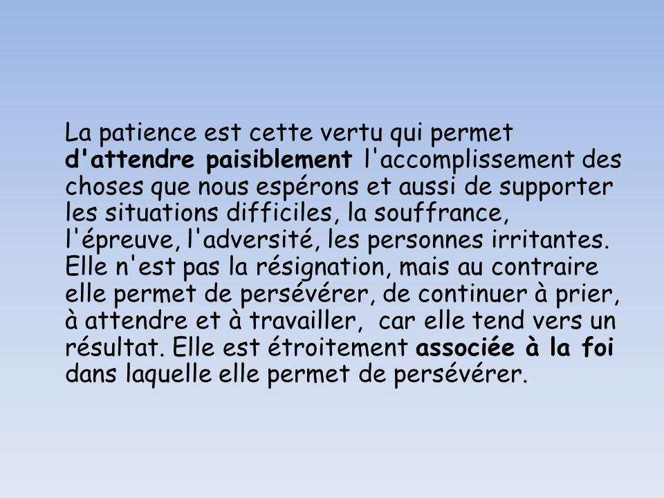 La patience est cette vertu qui permet d attendre paisiblement l accomplissement des choses que nous espérons et aussi de supporter les situations difficiles, la souffrance, l épreuve, l adversité, les personnes irritantes.