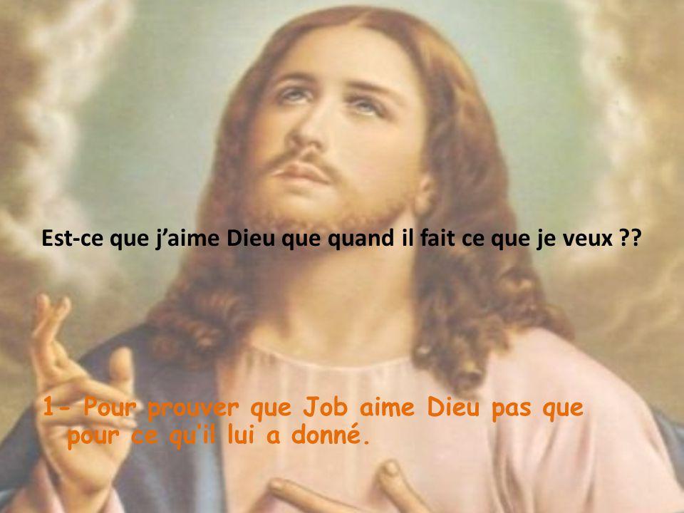 Est-ce que jaime Dieu que quand il fait ce que je veux ?? 1- Pour prouver que Job aime Dieu pas que pour ce quil lui a donné.