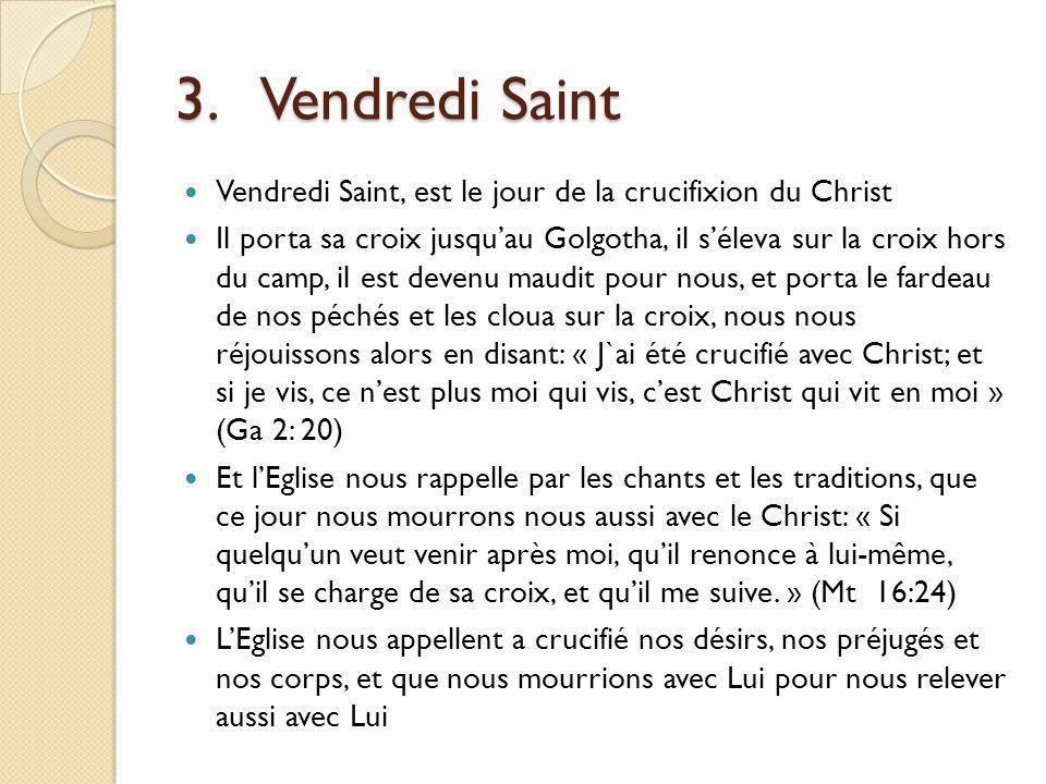 3.Vendredi Saint Vendredi Saint, est le jour de la crucifixion du Christ Il porta sa croix jusquau Golgotha, il séleva sur la croix hors du camp, il est devenu maudit pour nous, et porta le fardeau de nos péchés et les cloua sur la croix, nous nous réjouissons alors en disant: « J`ai été crucifié avec Christ; et si je vis, ce nest plus moi qui vis, cest Christ qui vit en moi » (Ga 2: 20) Et lEglise nous rappelle par les chants et les traditions, que ce jour nous mourrons nous aussi avec le Christ: « Si quelquun veut venir après moi, quil renonce à lui-même, quil se charge de sa croix, et quil me suive.