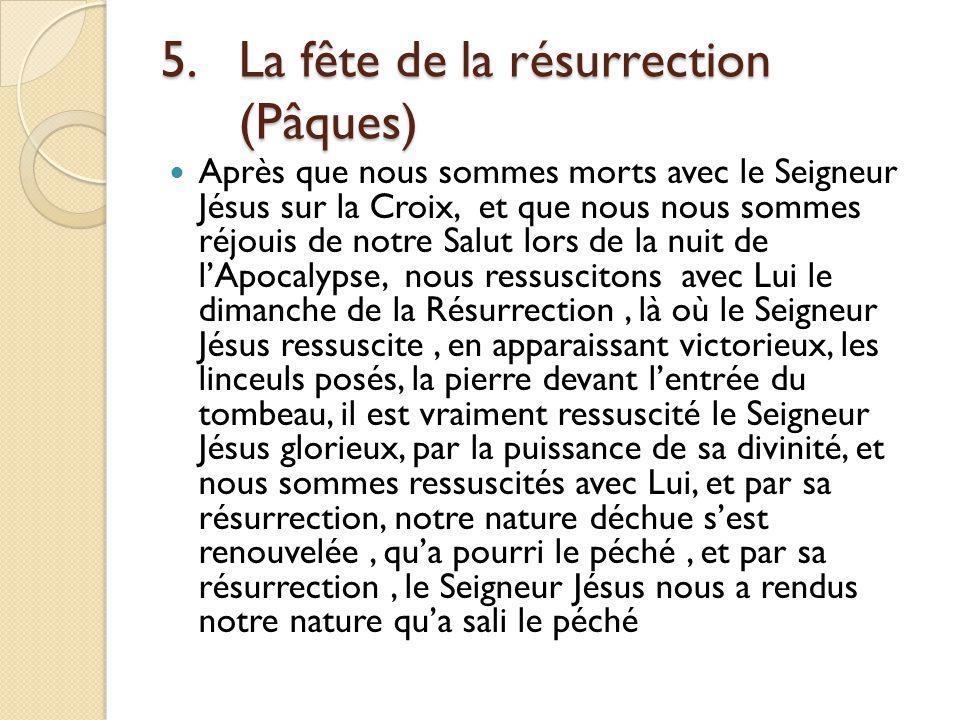 5.La fête de la résurrection (Pâques) Après que nous sommes morts avec le Seigneur Jésus sur la Croix, et que nous nous sommes réjouis de notre Salut lors de la nuit de lApocalypse, nous ressuscitons avec Lui le dimanche de la Résurrection, là où le Seigneur Jésus ressuscite, en apparaissant victorieux, les linceuls posés, la pierre devant lentrée du tombeau, il est vraiment ressuscité le Seigneur Jésus glorieux, par la puissance de sa divinité, et nous sommes ressuscités avec Lui, et par sa résurrection, notre nature déchue sest renouvelée, qua pourri le péché, et par sa résurrection, le Seigneur Jésus nous a rendus notre nature qua sali le péché