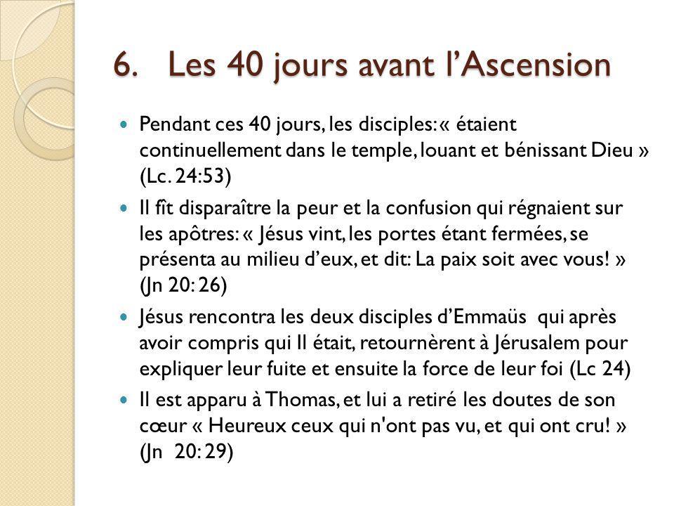 6.Les 40 jours avant lAscension Pendant ces 40 jours, les disciples: « étaient continuellement dans le temple, louant et bénissant Dieu » (Lc.