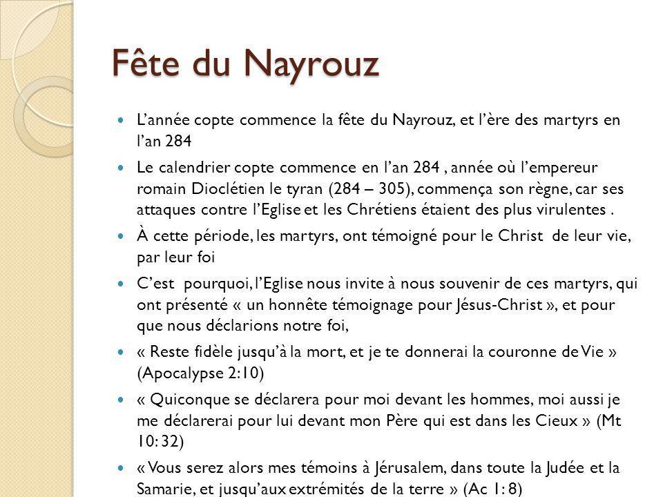 Fête du Nayrouz Lannée copte commence la fête du Nayrouz, et lère des martyrs en lan 284 Le calendrier copte commence en lan 284, année où lempereur romain Dioclétien le tyran (284 – 305), commença son règne, car ses attaques contre lEglise et les Chrétiens étaient des plus virulentes.