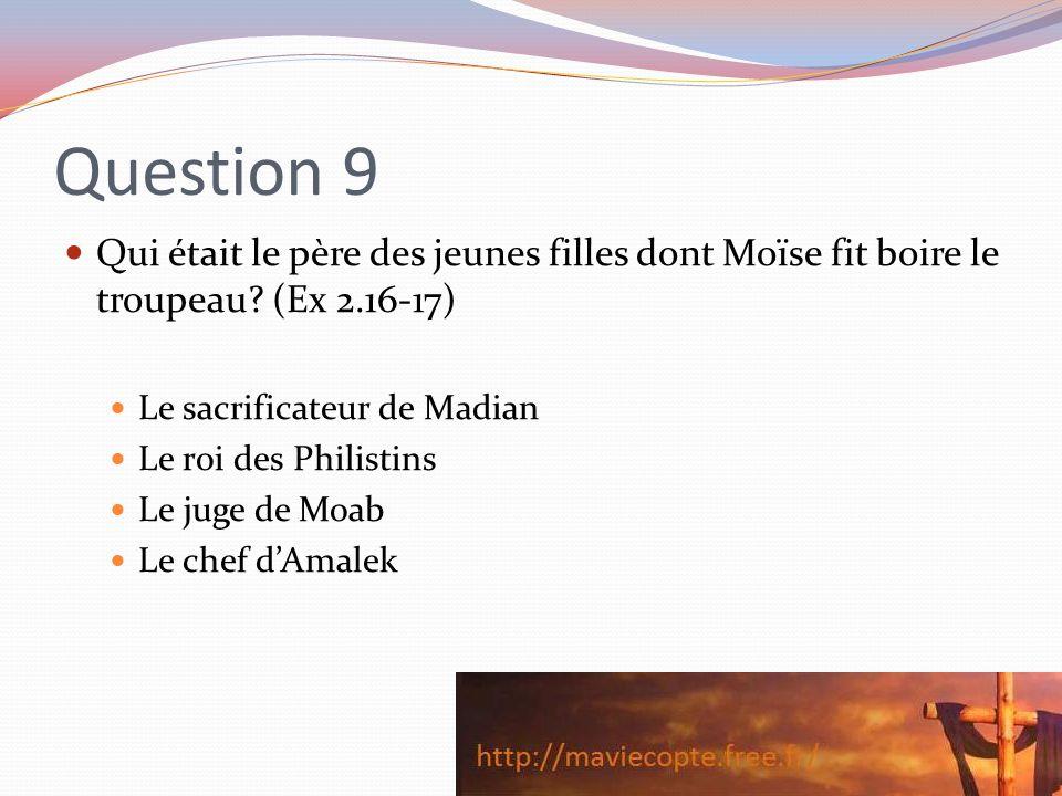 Question 9 Qui était le père des jeunes filles dont Moïse fit boire le troupeau? (Ex 2.16-17) Le sacrificateur de Madian Le roi des Philistins Le juge