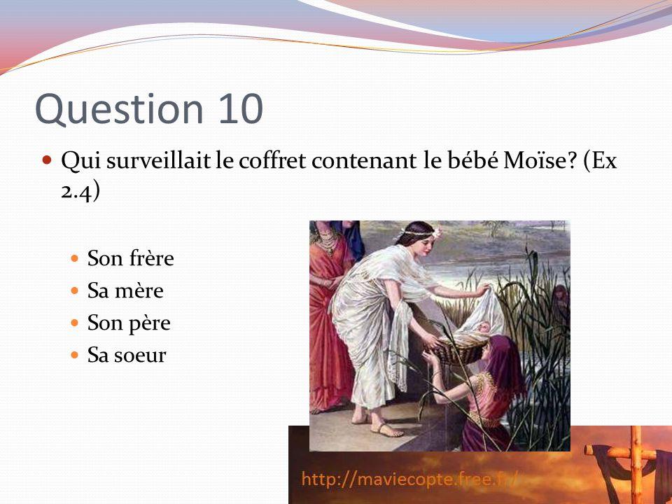 Question 10 Qui surveillait le coffret contenant le bébé Moïse? (Ex 2.4) Son frère Sa mère Son père Sa soeur