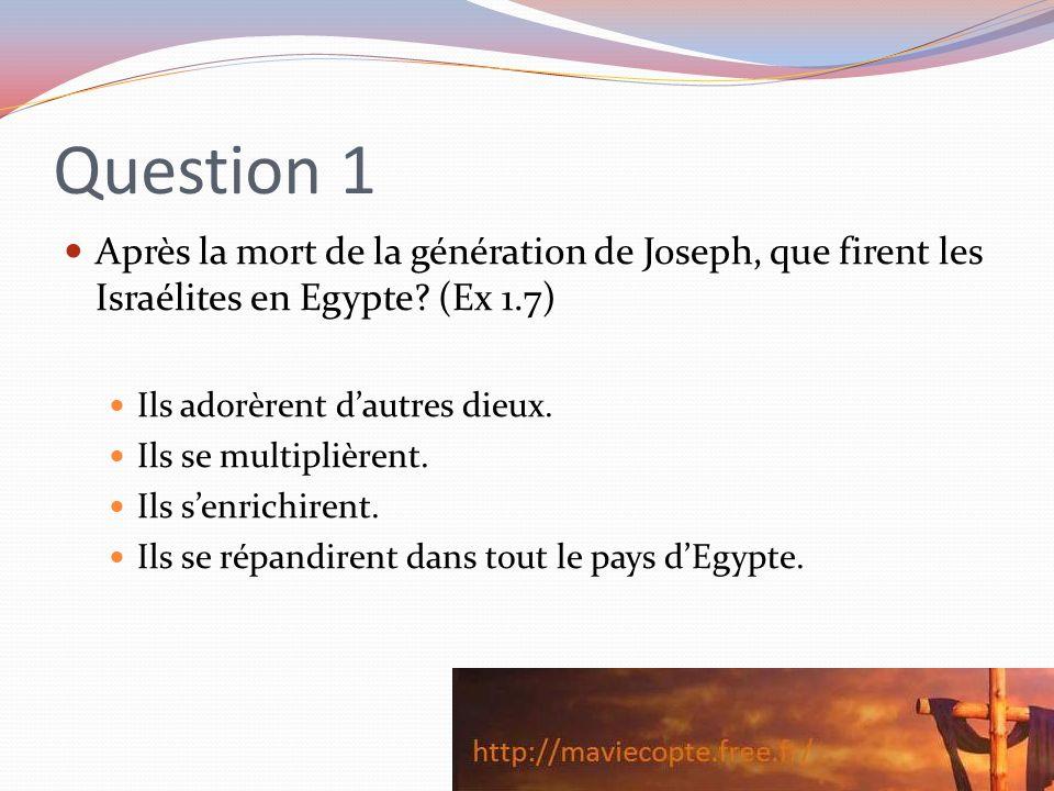 Question 1 Après la mort de la génération de Joseph, que firent les Israélites en Egypte? (Ex 1.7) Ils adorèrent dautres dieux. Ils se multiplièrent.