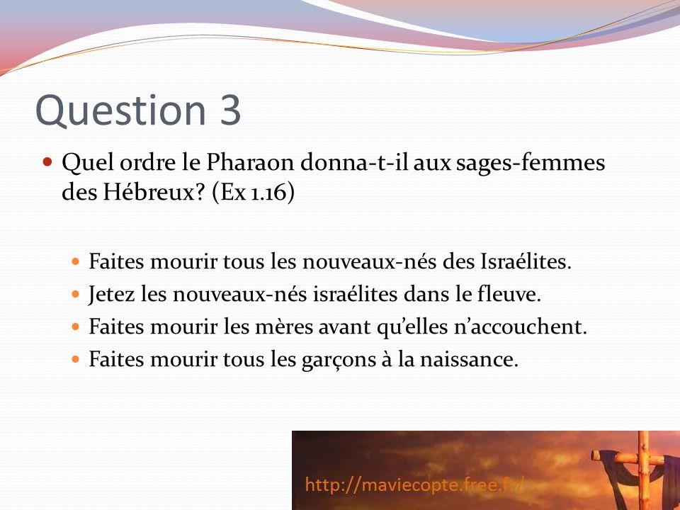 Question 3 Quel ordre le Pharaon donna-t-il aux sages-femmes des Hébreux? (Ex 1.16) Faites mourir tous les nouveaux-nés des Israélites. Jetez les nouv