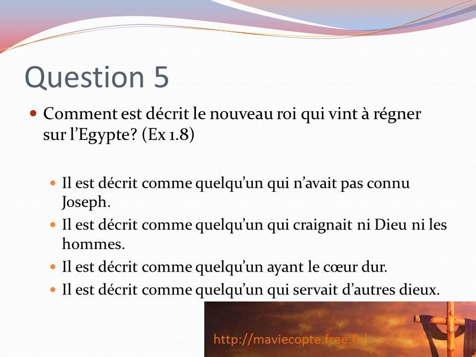 Question 5 Comment est décrit le nouveau roi qui vint à régner sur lEgypte? (Ex 1.8) Il est décrit comme quelquun qui navait pas connu Joseph. Il est