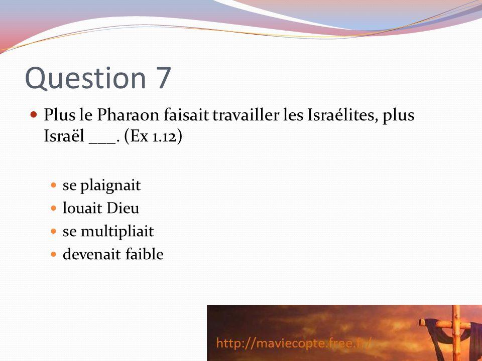 Question 7 Plus le Pharaon faisait travailler les Israélites, plus Israël ___. (Ex 1.12) se plaignait louait Dieu se multipliait devenait faible