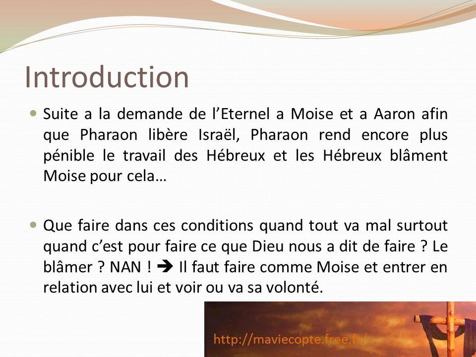 Introduction Suite a la demande de lEternel a Moise et a Aaron afin que Pharaon libère Israël, Pharaon rend encore plus pénible le travail des Hébreux