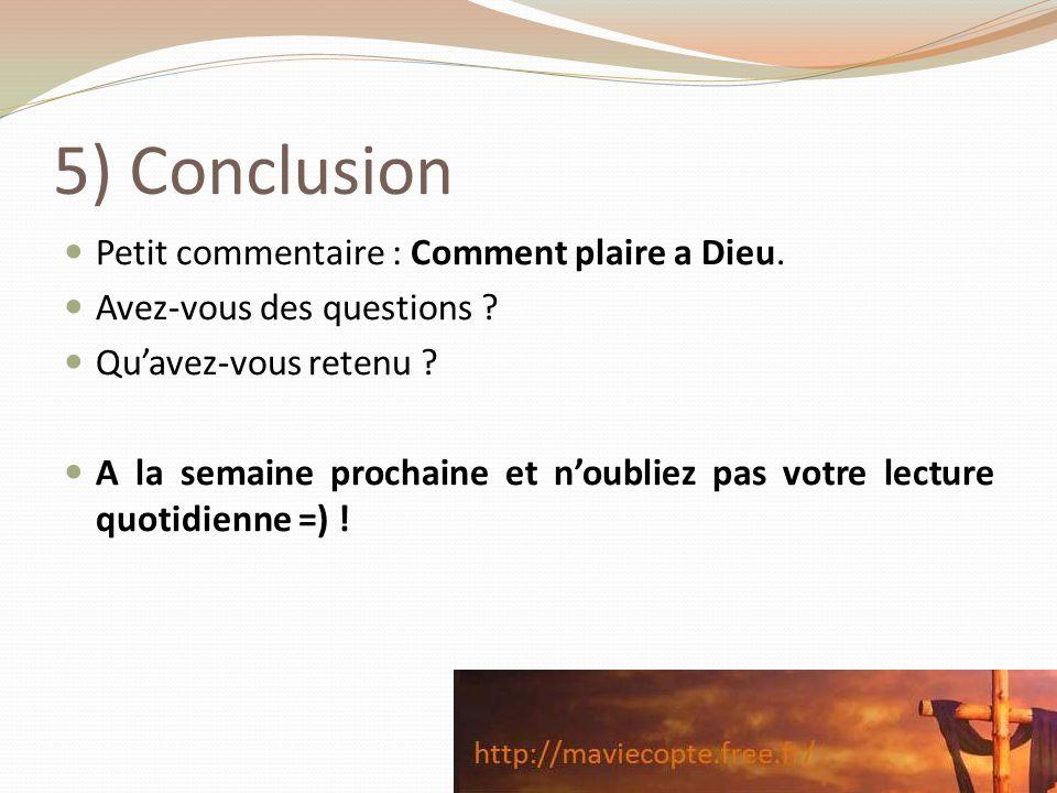 5) Conclusion Petit commentaire : Comment plaire a Dieu. Avez-vous des questions ? Quavez-vous retenu ? A la semaine prochaine et noubliez pas votre l