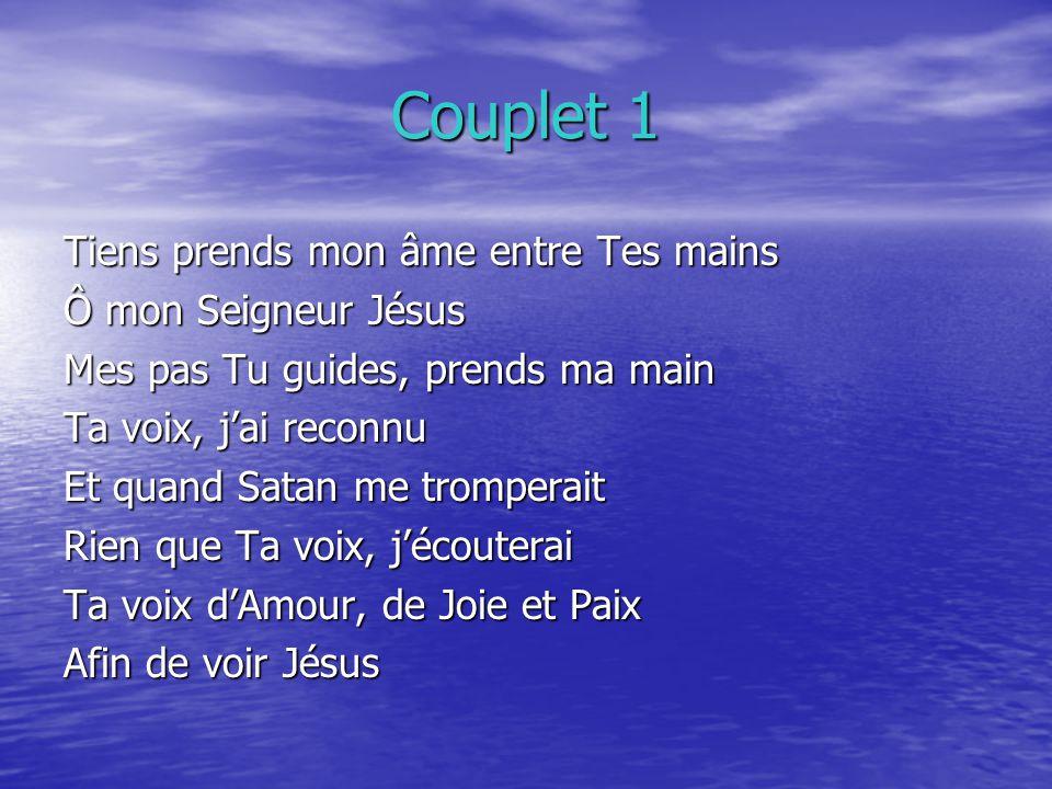 Couplet 1 Tiens prends mon âme entre Tes mains Ô mon Seigneur Jésus Mes pas Tu guides, prends ma main Ta voix, jai reconnu Et quand Satan me tromperai