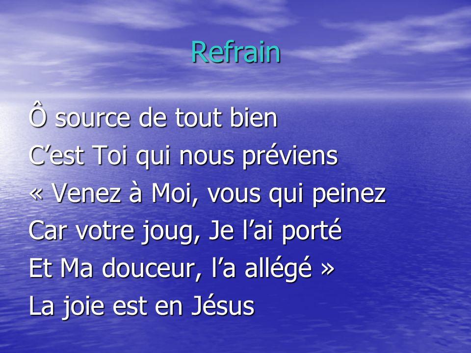 Refrain Ô source de tout bien Cest Toi qui nous préviens « Venez à Moi, vous qui peinez Car votre joug, Je lai porté Et Ma douceur, la allégé » La joi