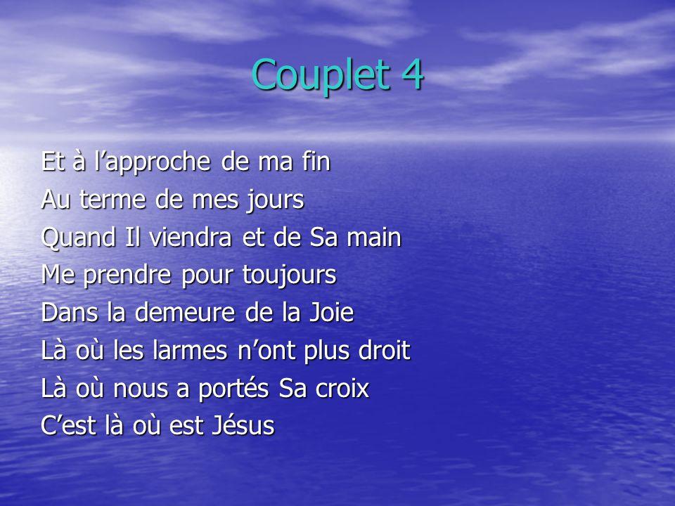 Couplet 4 Et à lapproche de ma fin Au terme de mes jours Quand Il viendra et de Sa main Me prendre pour toujours Dans la demeure de la Joie Là où les