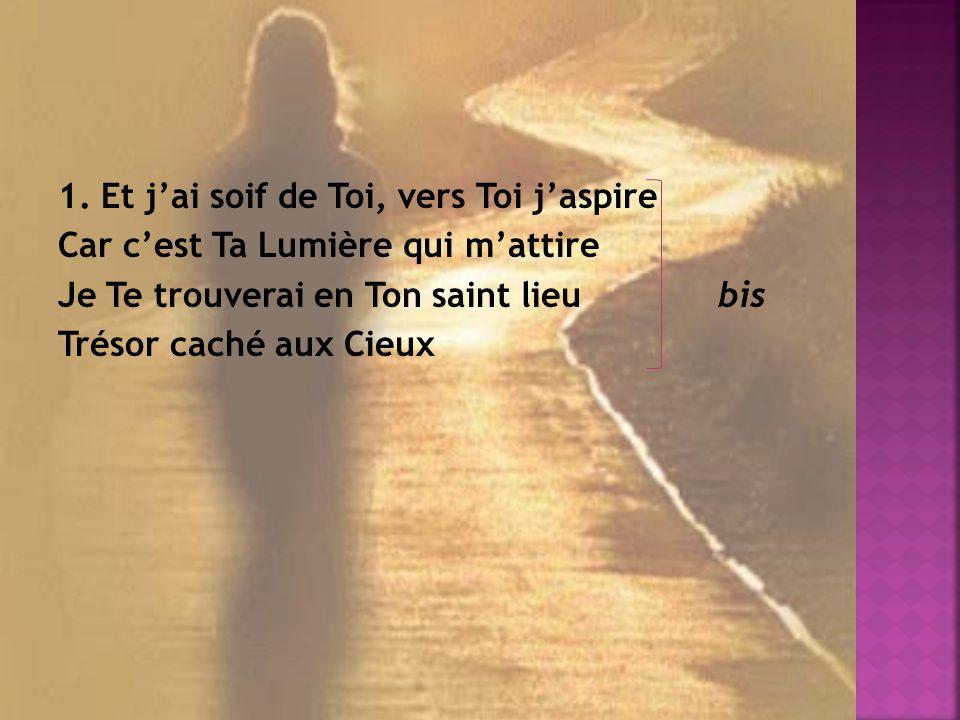1. Et jai soif de Toi, vers Toi jaspire Car cest Ta Lumière qui mattire Je Te trouverai en Ton saint lieu bis Trésor caché aux Cieux