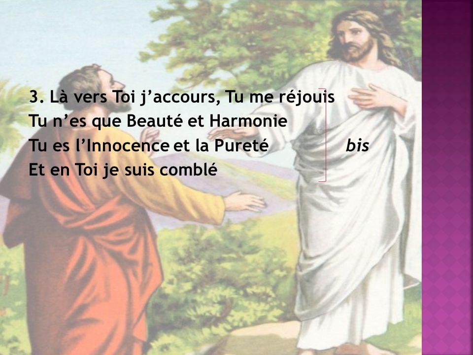 3. Là vers Toi jaccours, Tu me réjouis Tu nes que Beauté et Harmonie Tu es lInnocence et la Pureté bis Et en Toi je suis comblé