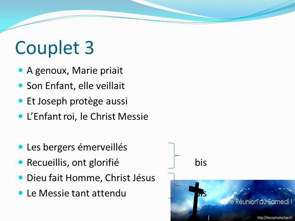 Couplet 3 A genoux, Marie priait Son Enfant, elle veillait Et Joseph protège aussi LEnfant roi, le Christ Messie Les bergers émerveillés Recueillis, o