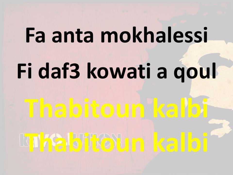 Fa anta mokhalessi Fi daf3 kowati a qoul Thabitoun kalbi