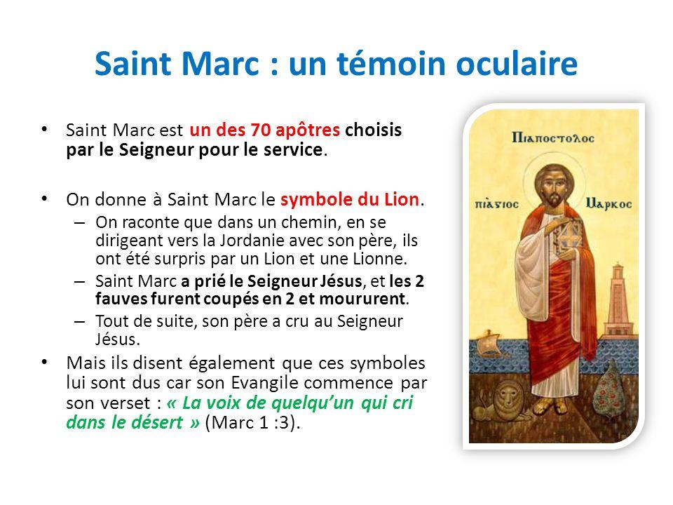 Saint Marc : un témoin oculaire Saint Marc est un des 70 apôtres choisis par le Seigneur pour le service. On donne à Saint Marc le symbole du Lion. –