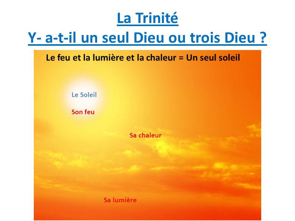 La Trinité Y- a-t-il un seul Dieu ou trois Dieu ? Le Soleil Sa chaleur Sa lumière Son feu Le feu et la lumière et la chaleur = Un seul soleil