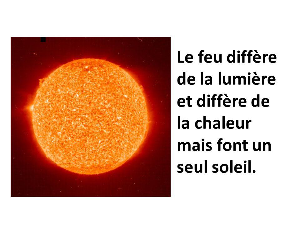 Le feu diffère de la lumière et diffère de la chaleur mais font un seul soleil.