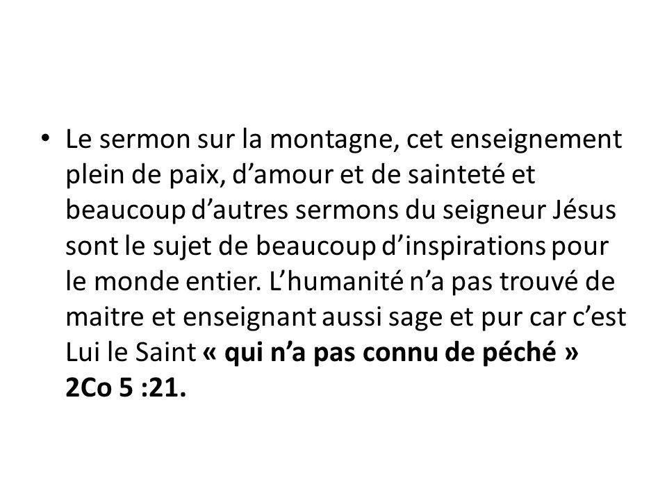 Le sermon sur la montagne, cet enseignement plein de paix, damour et de sainteté et beaucoup dautres sermons du seigneur Jésus sont le sujet de beaucoup dinspirations pour le monde entier.