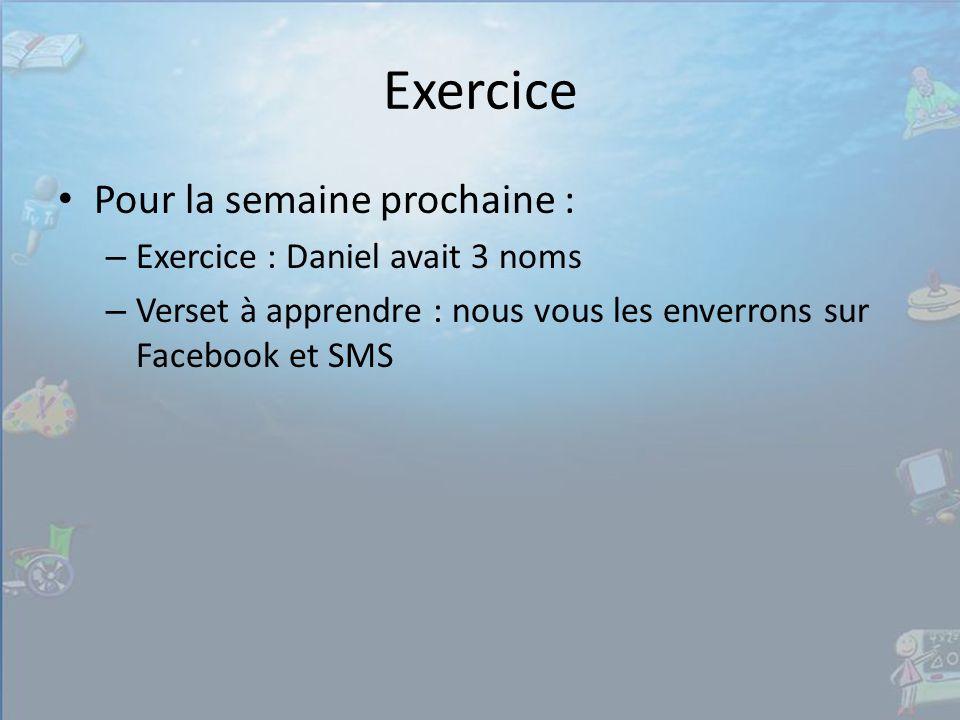 Exercice Pour la semaine prochaine : – Exercice : Daniel avait 3 noms – Verset à apprendre : nous vous les enverrons sur Facebook et SMS