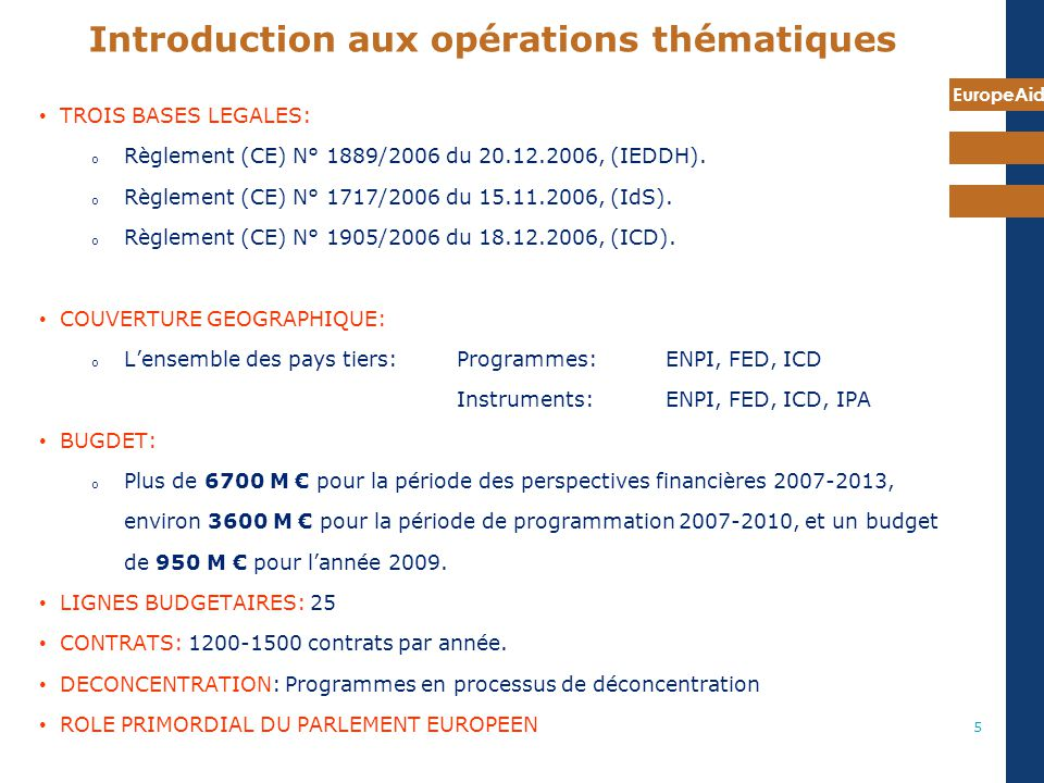 EuropeAid 5 TROIS BASES LEGALES: o Règlement (CE) N° 1889/2006 du 20.12.2006, (IEDDH). o Règlement (CE) N° 1717/2006 du 15.11.2006, (IdS). o Règlement