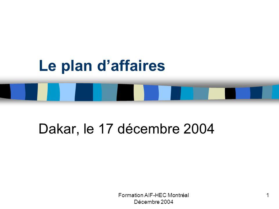 Formation AIF-HEC Montréal Décembre 2004 1 Le plan daffaires Dakar, le 17 décembre 2004
