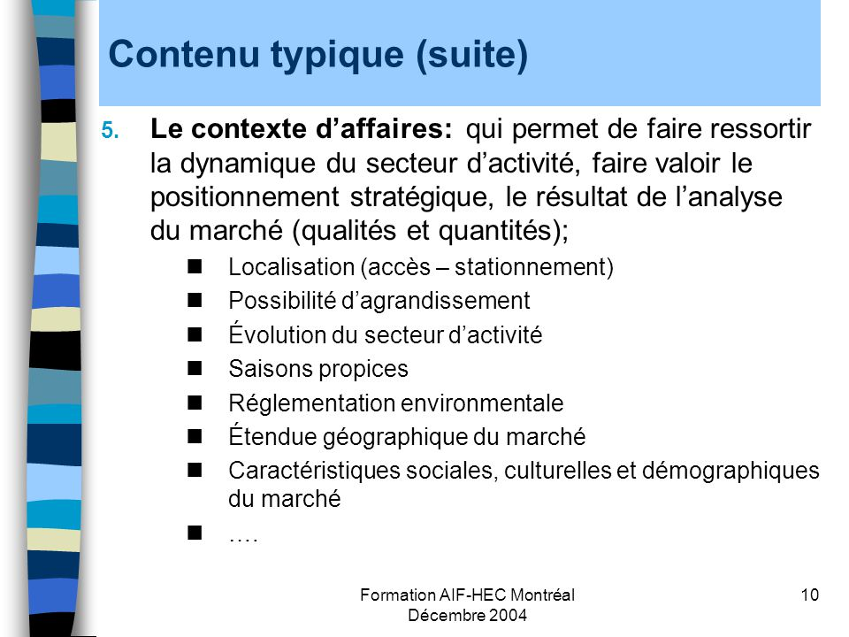 Formation AIF-HEC Montréal Décembre 2004 10 Contenu typique (suite) 5. Le contexte daffaires: qui permet de faire ressortir la dynamique du secteur da
