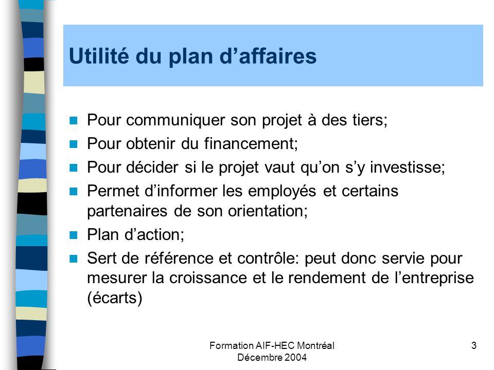 Formation AIF-HEC Montréal Décembre 2004 3 Utilité du plan daffaires Pour communiquer son projet à des tiers; Pour obtenir du financement; Pour décide
