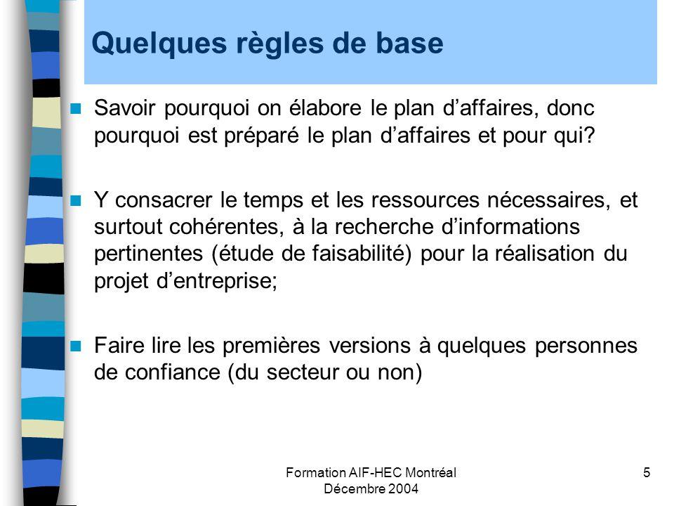 Formation AIF-HEC Montréal Décembre 2004 6 Quelques règles de base (suite) Rédiger son propre plan daffaires Structurer le plan de manière pertinente au secteur Faire le sommaire en dernier