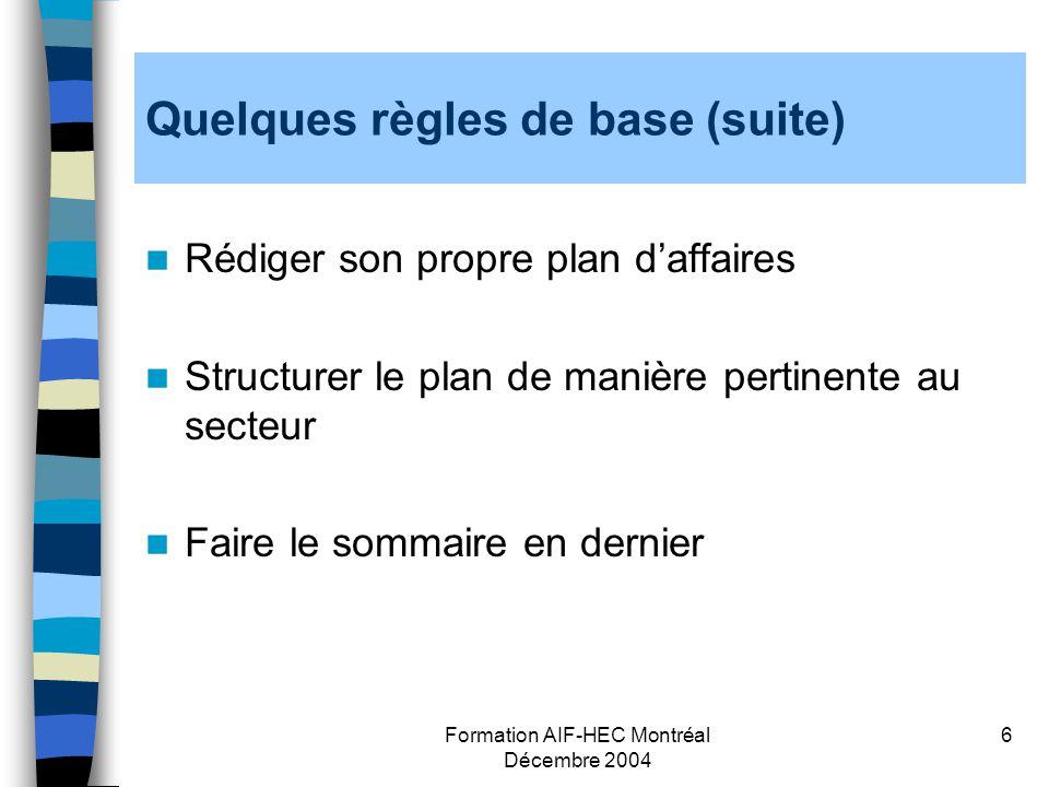 Formation AIF-HEC Montréal Décembre 2004 6 Quelques règles de base (suite) Rédiger son propre plan daffaires Structurer le plan de manière pertinente