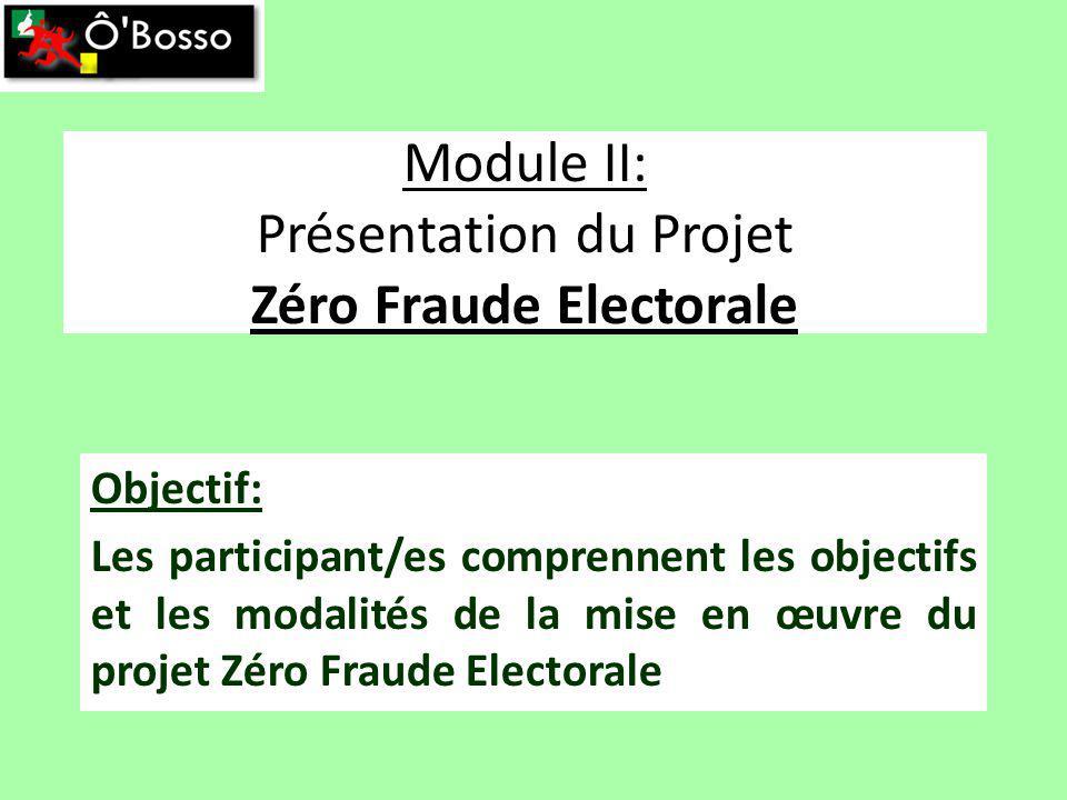 Module II: Présentation du Projet Zéro Fraude Electorale Objectif: Les participant/es comprennent les objectifs et les modalités de la mise en œuvre du projet Zéro Fraude Electorale