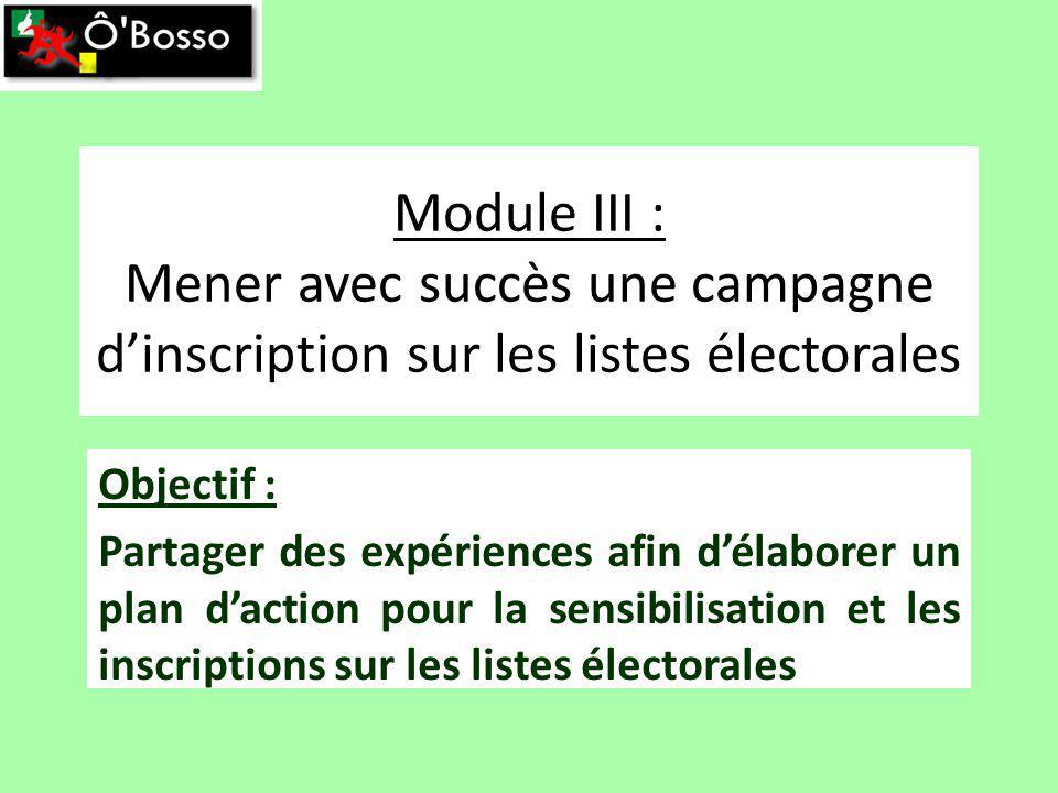 Module III : Mener avec succès une campagne dinscription sur les listes électorales Objectif : Partager des expériences afin délaborer un plan daction pour la sensibilisation et les inscriptions sur les listes électorales