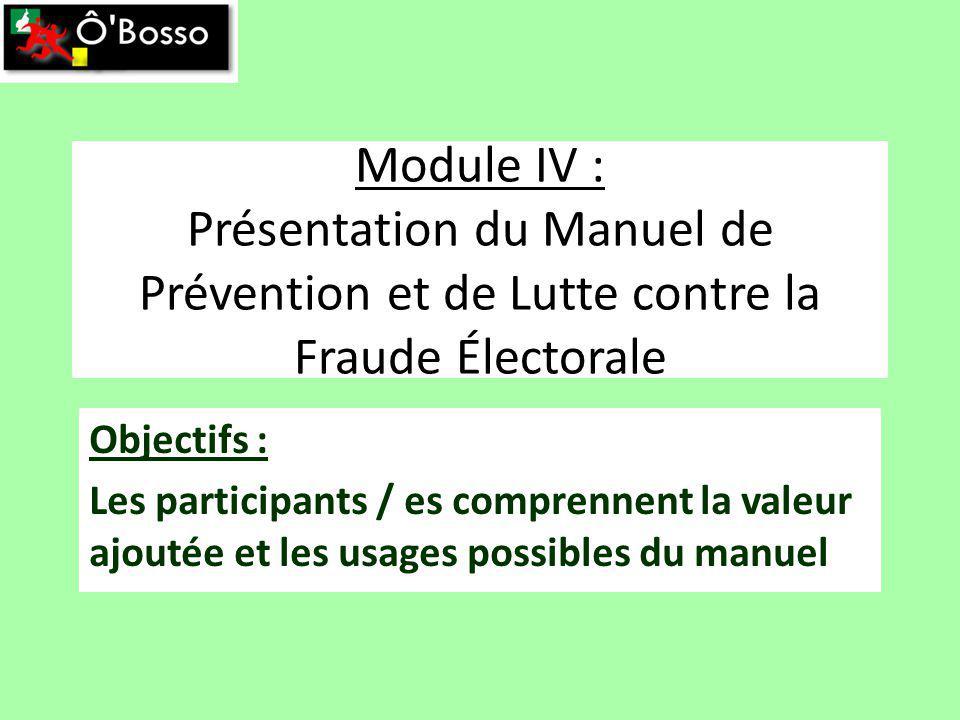 Module IV : Présentation du Manuel de Prévention et de Lutte contre la Fraude Électorale Objectifs : Les participants / es comprennent la valeur ajoutée et les usages possibles du manuel