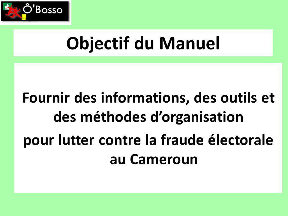 Objectif du Manuel Fournir des informations, des outils et des méthodes dorganisation pour lutter contre la fraude électorale au Cameroun