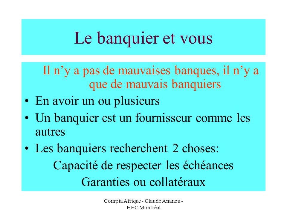 Compta Afrique - Claude Ananou - HEC Montréal Le banquier et vous Il ny a pas de mauvaises banques, il ny a que de mauvais banquiers En avoir un ou pl