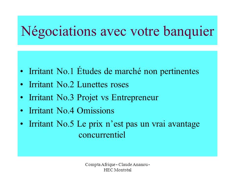 Compta Afrique - Claude Ananou - HEC Montréal Négociations avec votre banquier Irritant No.1 Études de marché non pertinentes Irritant No.2 Lunettes r