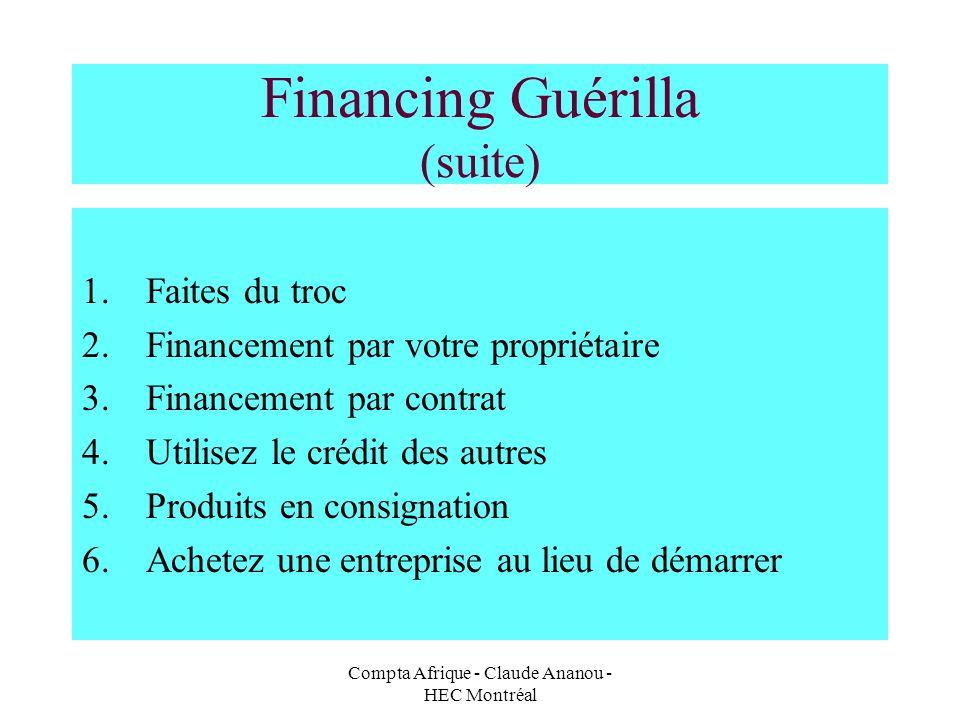 Compta Afrique - Claude Ananou - HEC Montréal Financing Guérilla (suite) 1.Faites du troc 2.Financement par votre propriétaire 3.Financement par contr